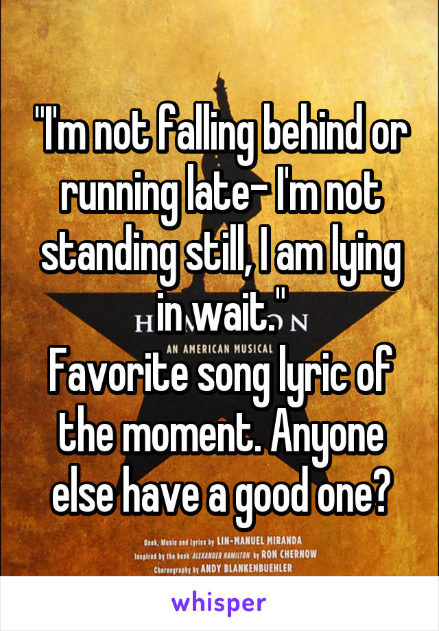 """""""I'm not falling behind or running late- I'm not standing still, I am lying in wait."""" Favorite song lyric of the moment. Anyone else have a good one?"""