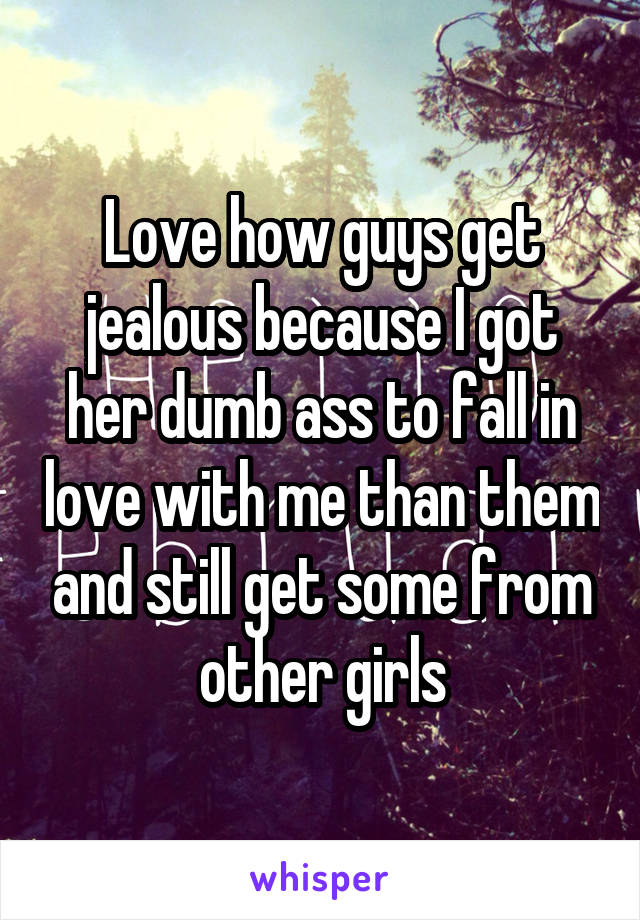 Love how guys get jealous because I got her dumb ass to fall in love with me than them and still get some from other girls