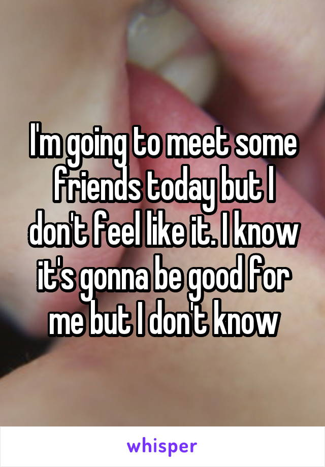 I'm going to meet some friends today but l don't feel like it. I know it's gonna be good for me but I don't know