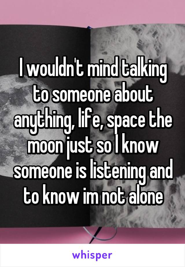 I wouldn't mind talking to someone about anything, life, space the moon just so I know someone is listening and to know im not alone