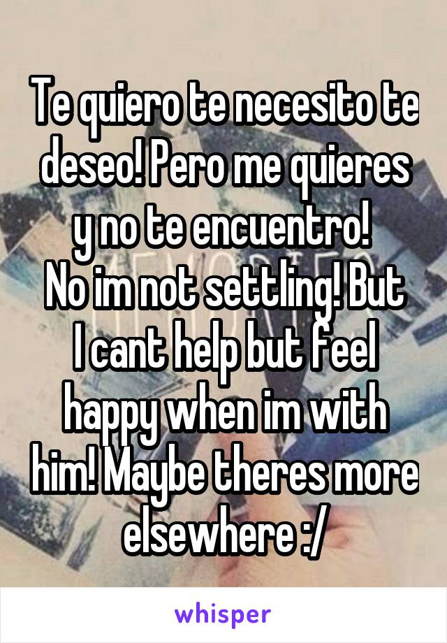 Te quiero te necesito te deseo! Pero me quieres y no te encuentro!  No im not settling! But I cant help but feel happy when im with him! Maybe theres more elsewhere :/