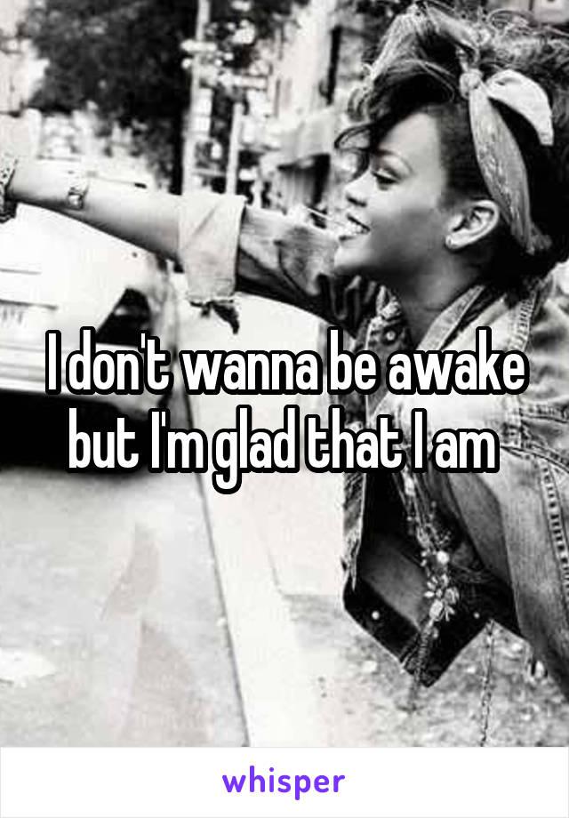 I don't wanna be awake but I'm glad that I am