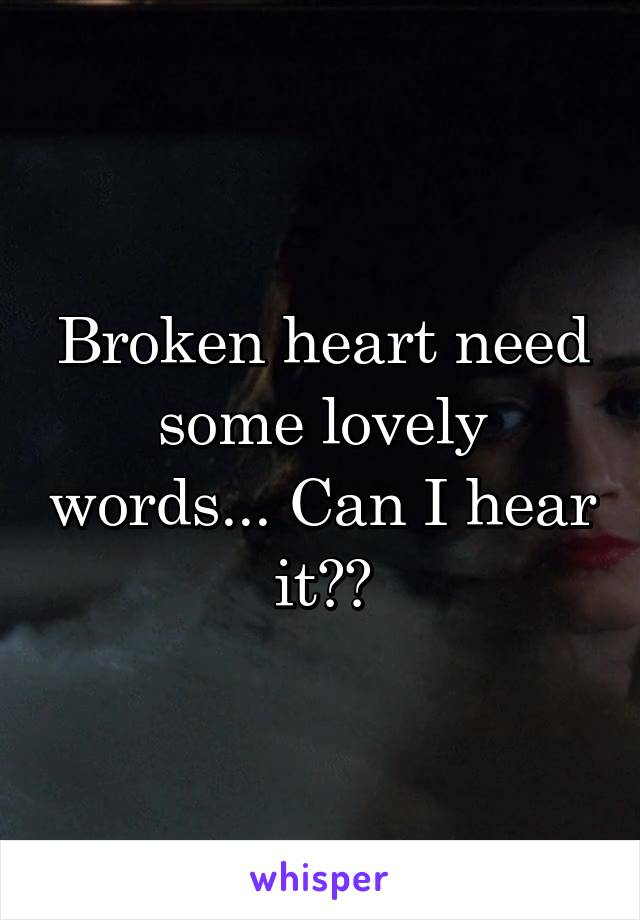 Broken heart need some lovely words... Can I hear it??