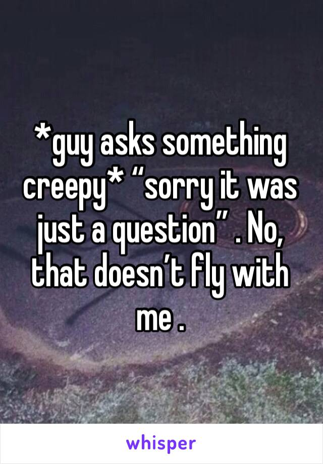 "*guy asks something creepy* ""sorry it was just a question"" . No, that doesn't fly with me ."