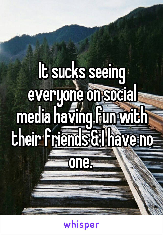 It sucks seeing everyone on social media having fun with their friends & I have no one.