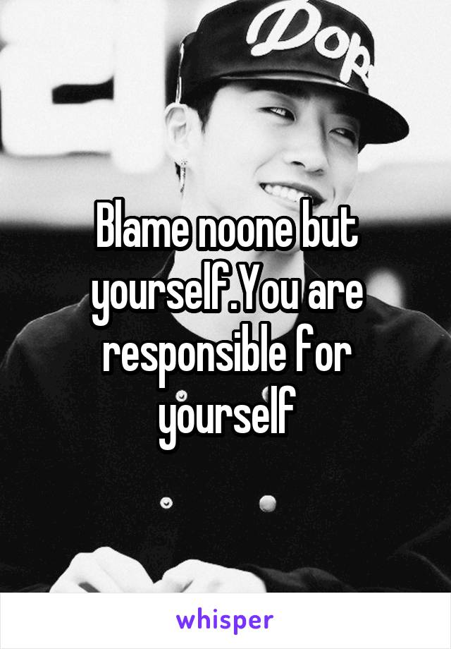 Blame noone but yourself.You are responsible for yourself