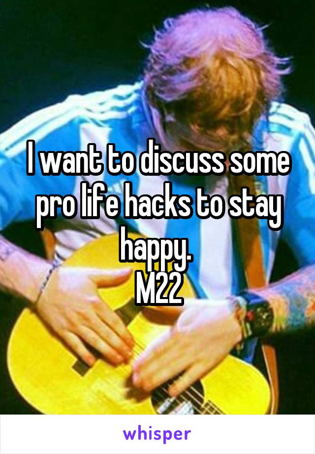 I want to discuss some pro life hacks to stay happy.  M22
