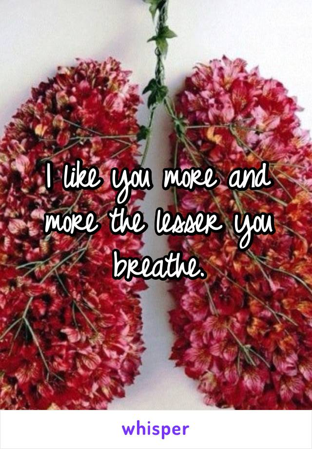 I like you more and more the lesser you breathe.