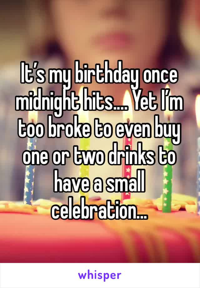 It's my birthday once midnight hits.... Yet I'm too broke to even buy one or two drinks to have a small celebration...