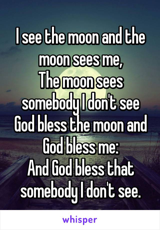I see the moon and the moon sees me, The moon sees somebody I don't see God bless the moon and God bless me: And God bless that somebody I don't see.