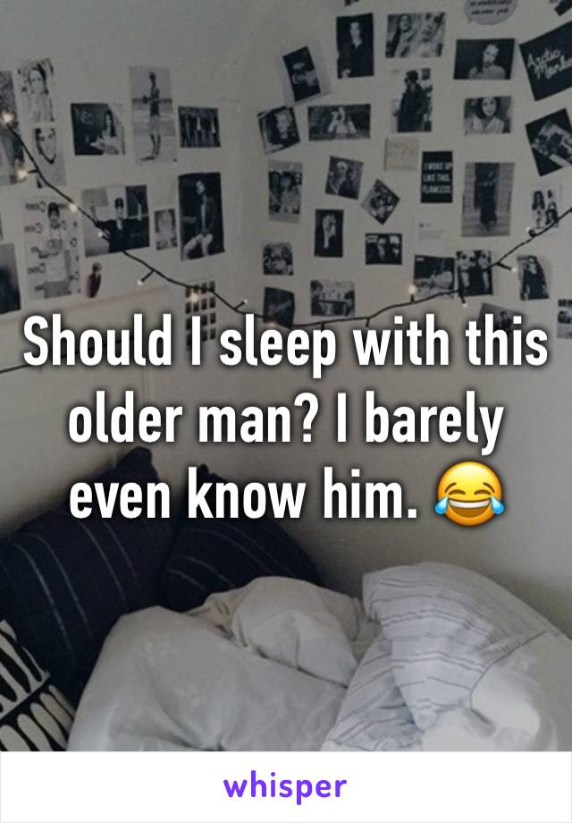 Should I sleep with this older man? I barely even know him. 😂