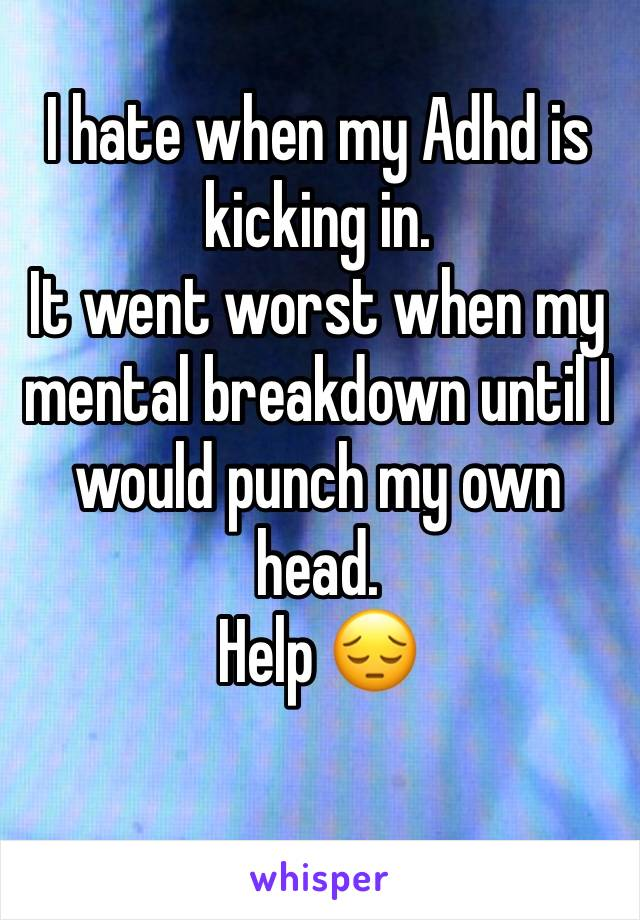 I hate when my Adhd is kicking in. It went worst when my mental breakdown until I would punch my own head. Help 😔