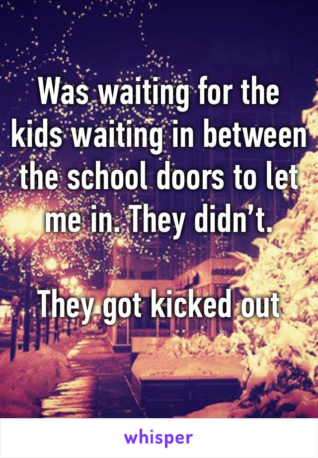 Was waiting for the kids waiting in between the school doors to let me in. They didn't.   They got kicked out