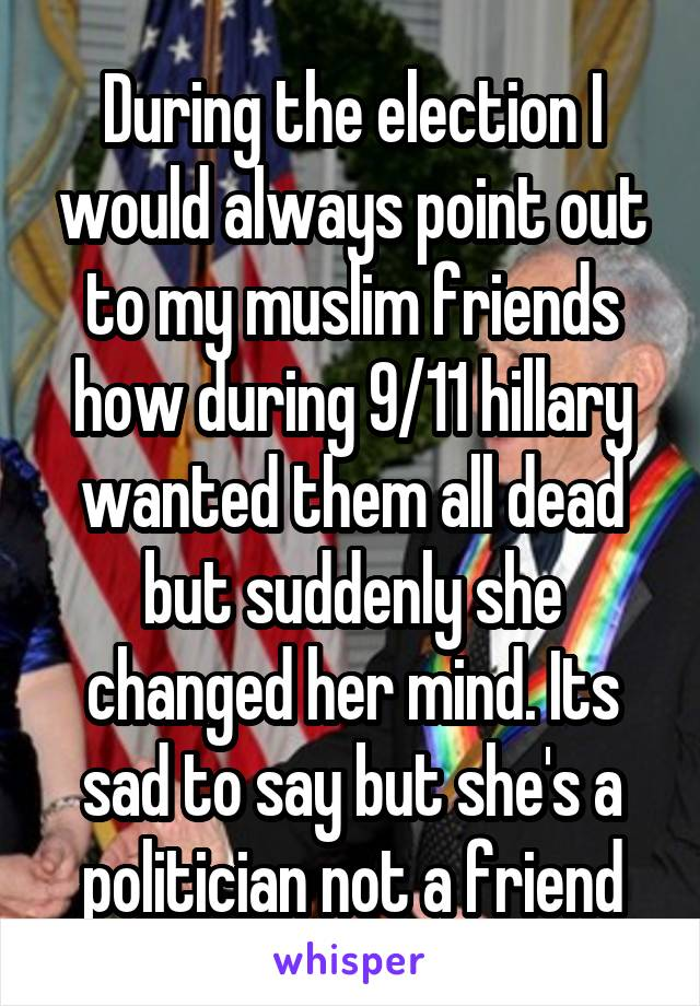 During the election I would always point out to my muslim friends how during 9/11 hillary wanted them all dead but suddenly she changed her mind. Its sad to say but she's a politician not a friend