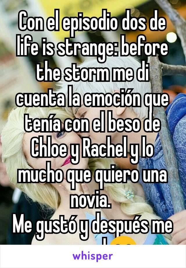 Con el episodio dos de life is strange: before the storm me di cuenta la emoción que tenía con el beso de Chloe y Rachel y lo mucho que quiero una novia.  Me gustó y después me puso mal😂