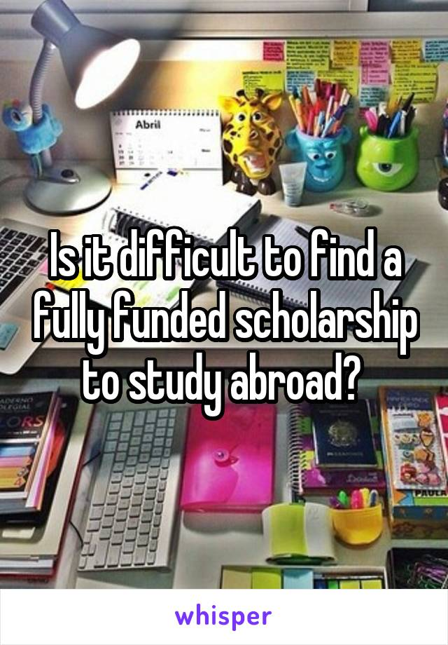 Is it difficult to find a fully funded scholarship to study abroad?