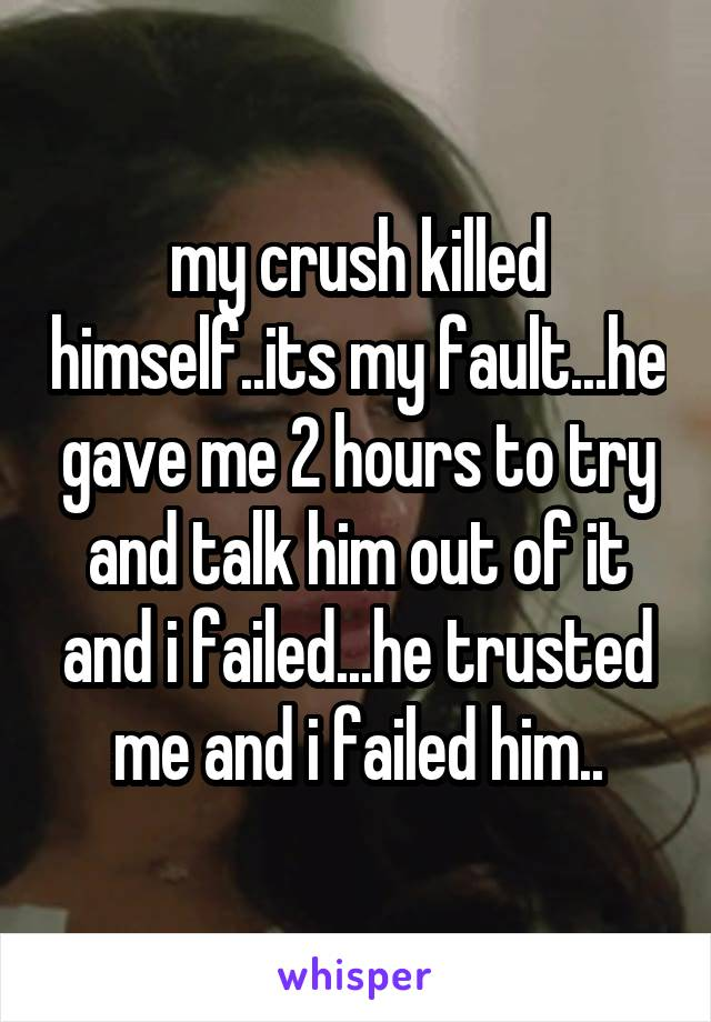 my crush killed himself..its my fault...he gave me 2 hours to try and talk him out of it and i failed...he trusted me and i failed him..