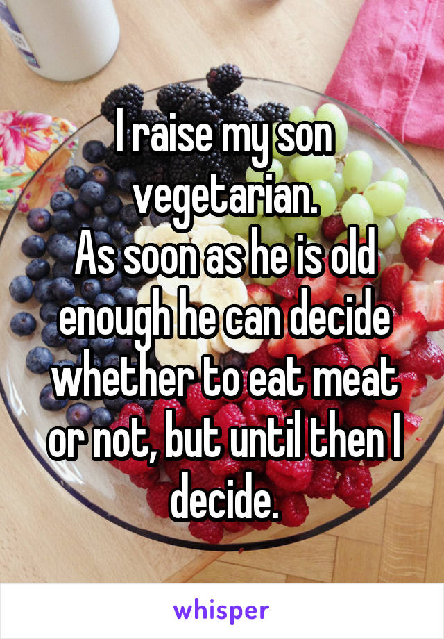 I raise my son vegetarian. As soon as he is old enough he can decide whether to eat meat or not, but until then I decide.