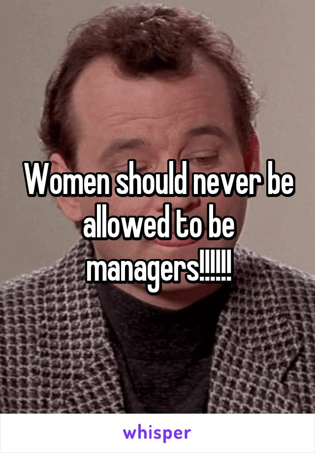 Women should never be allowed to be managers!!!!!!