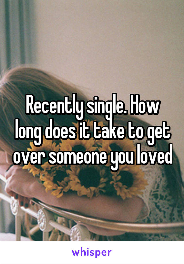 Recently single. How long does it take to get over someone you loved
