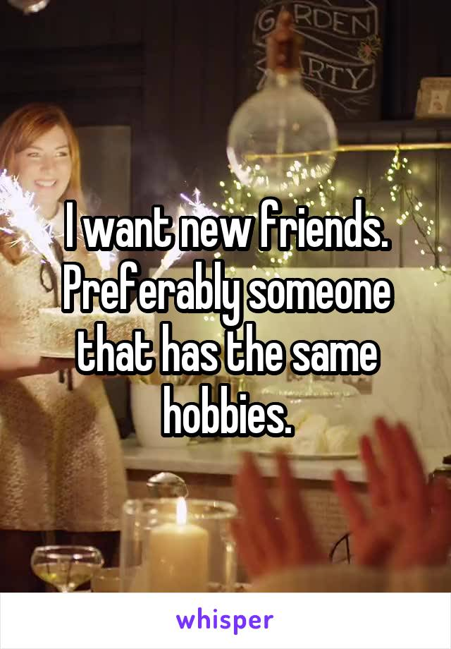 I want new friends. Preferably someone that has the same hobbies.