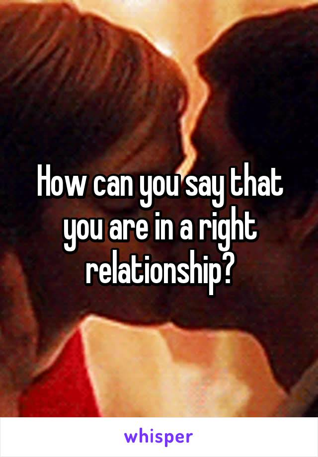How can you say that you are in a right relationship?