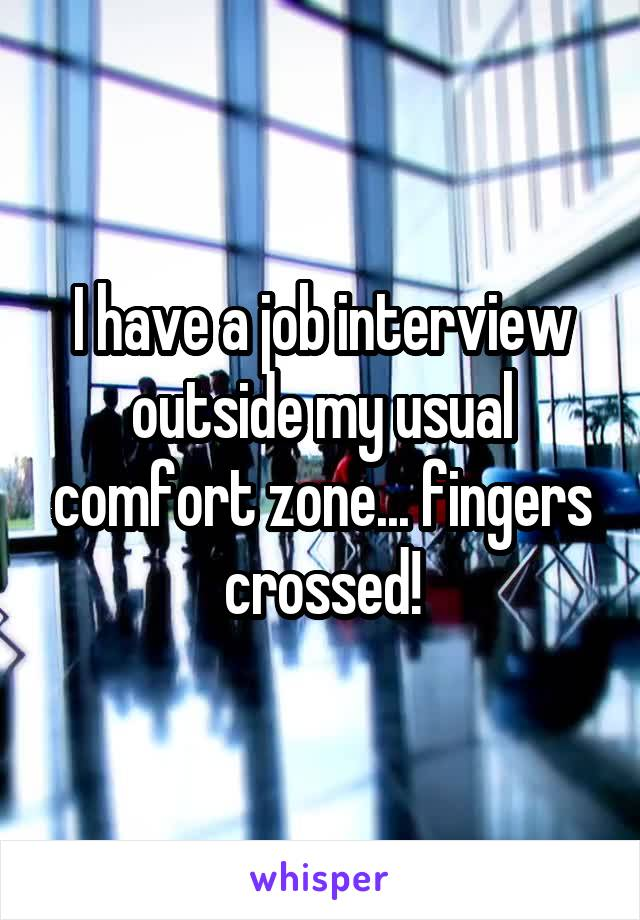 I have a job interview outside my usual comfort zone... fingers crossed!