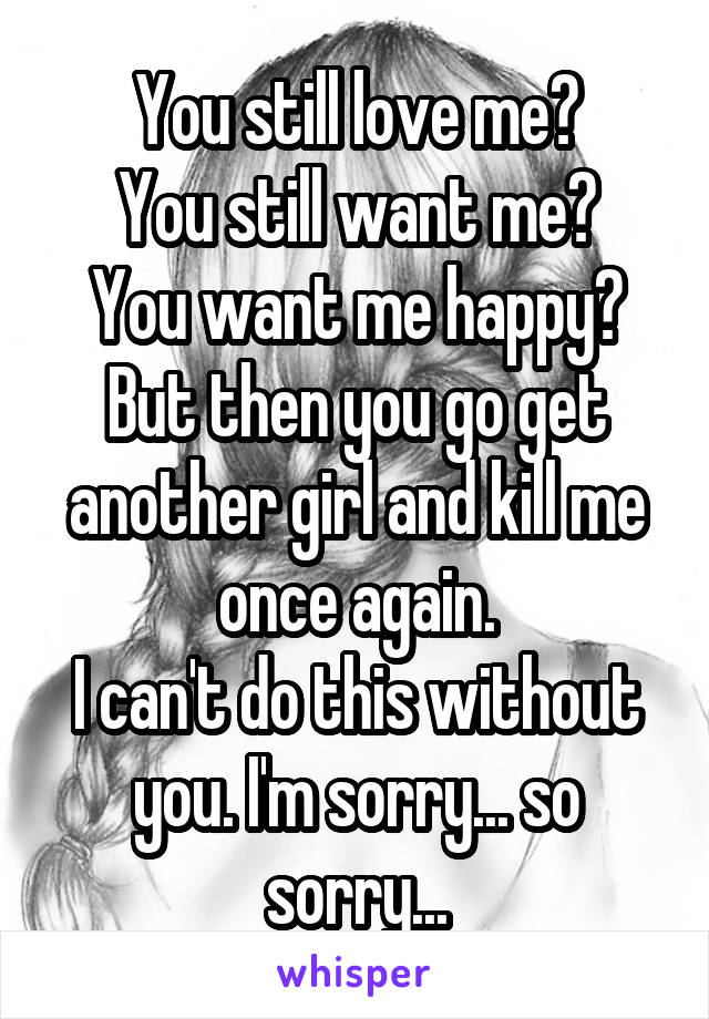 You still love me? You still want me? You want me happy? But then you go get another girl and kill me once again. I can't do this without you. I'm sorry... so sorry...