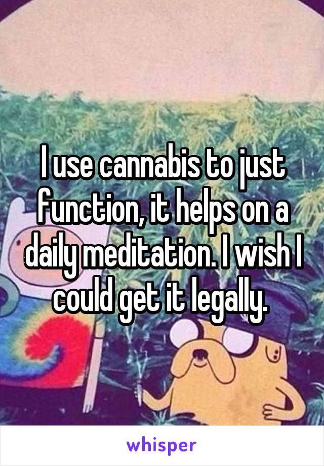 I use cannabis to just function, it helps on a daily meditation. I wish I could get it legally.