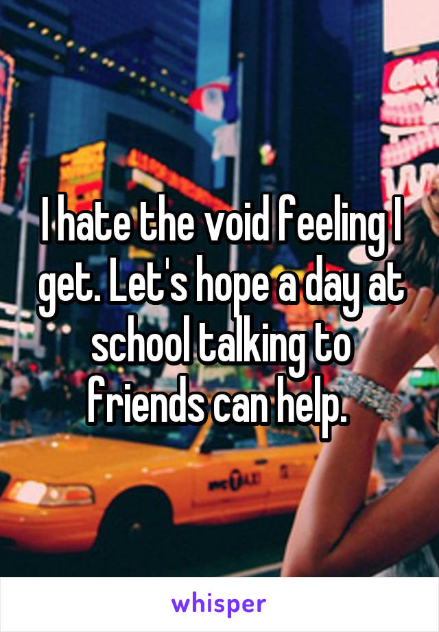 I hate the void feeling I get. Let's hope a day at school talking to friends can help.