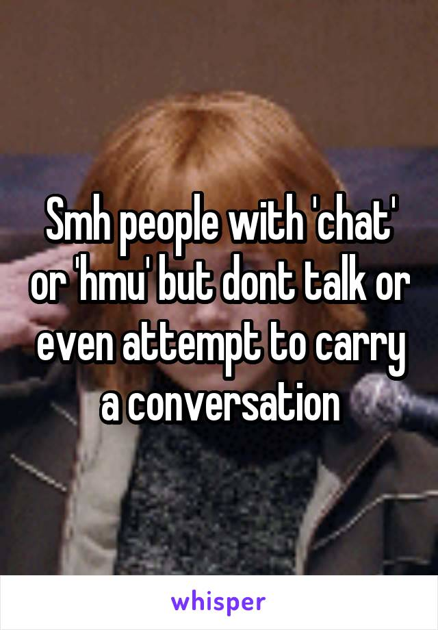 Smh people with 'chat' or 'hmu' but dont talk or even attempt to carry a conversation