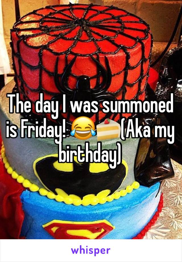 The day I was summoned is Friday! 😂🍰(Aka my birthday)