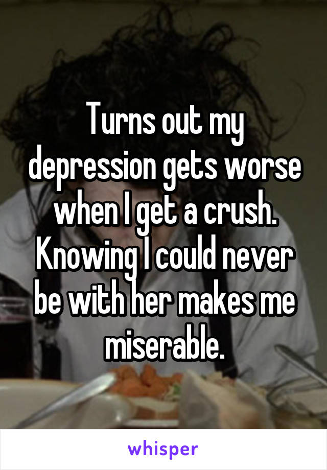 Turns out my depression gets worse when I get a crush. Knowing I could never be with her makes me miserable.