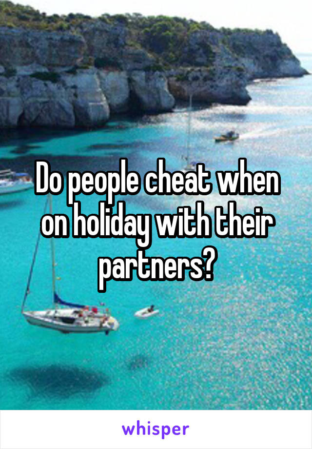 Do people cheat when on holiday with their partners?
