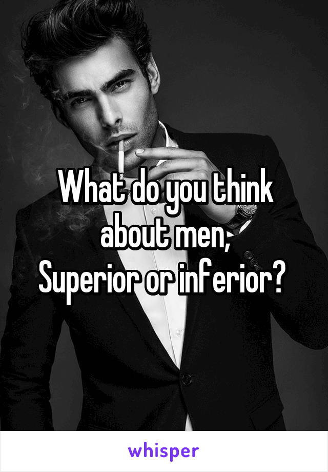 What do you think about men, Superior or inferior?
