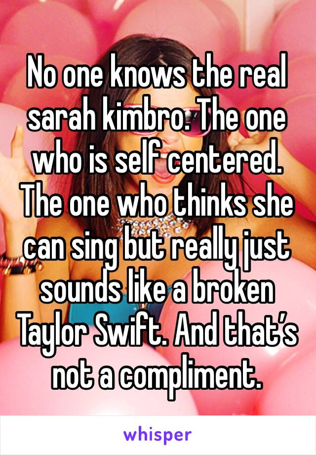 No one knows the real sarah kimbro. The one who is self centered. The one who thinks she can sing but really just sounds like a broken Taylor Swift. And that's not a compliment.