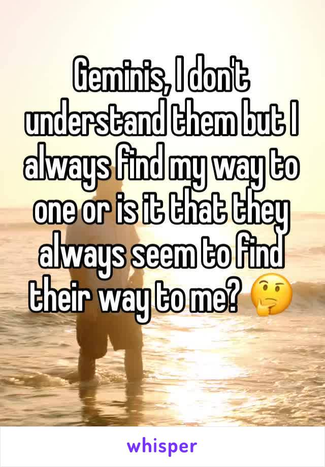 Geminis, I don't understand them but I always find my way to one or is it that they always seem to find their way to me? 🤔