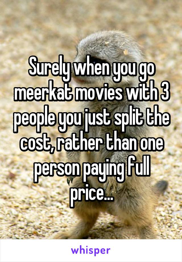 Surely when you go meerkat movies with 3 people you just split the cost, rather than one person paying full price...