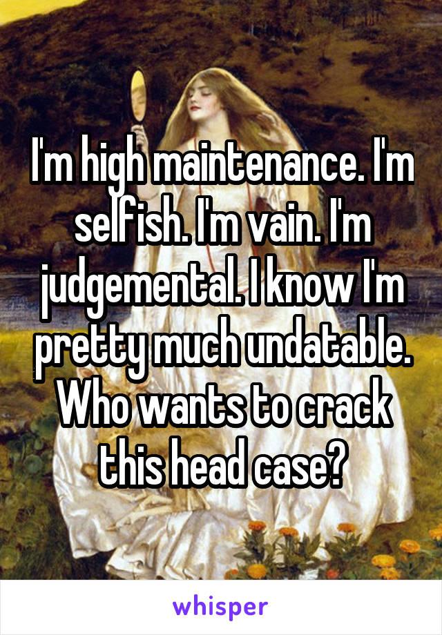 I'm high maintenance. I'm selfish. I'm vain. I'm judgemental. I know I'm pretty much undatable. Who wants to crack this head case?