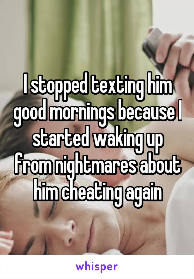 I stopped texting him good mornings because I started waking up from nightmares about him cheating again