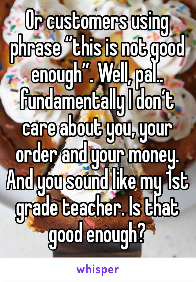 """Or customers using phrase """"this is not good enough"""". Well, pal.. fundamentally I don't care about you, your order and your money. And you sound like my 1st grade teacher. Is that good enough?"""