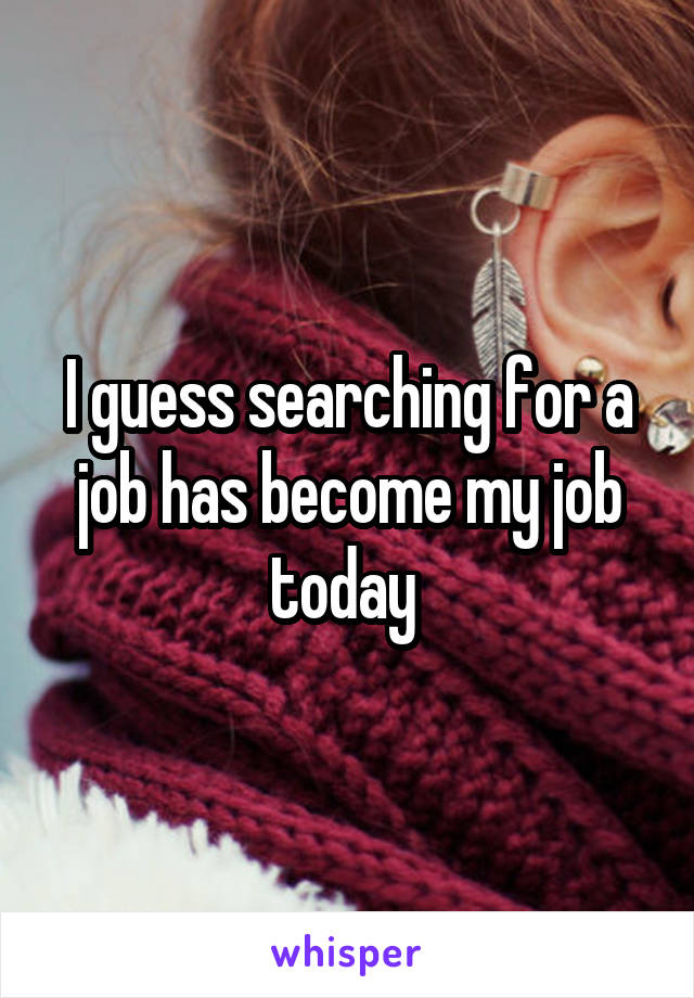 I guess searching for a job has become my job today
