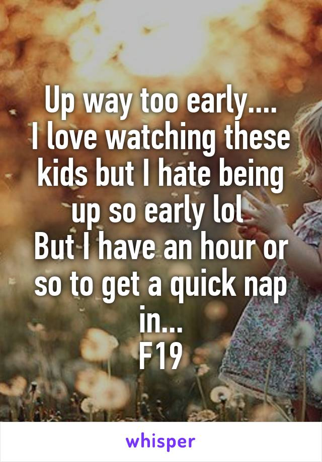 Up way too early.... I love watching these kids but I hate being up so early lol  But I have an hour or so to get a quick nap in... F19