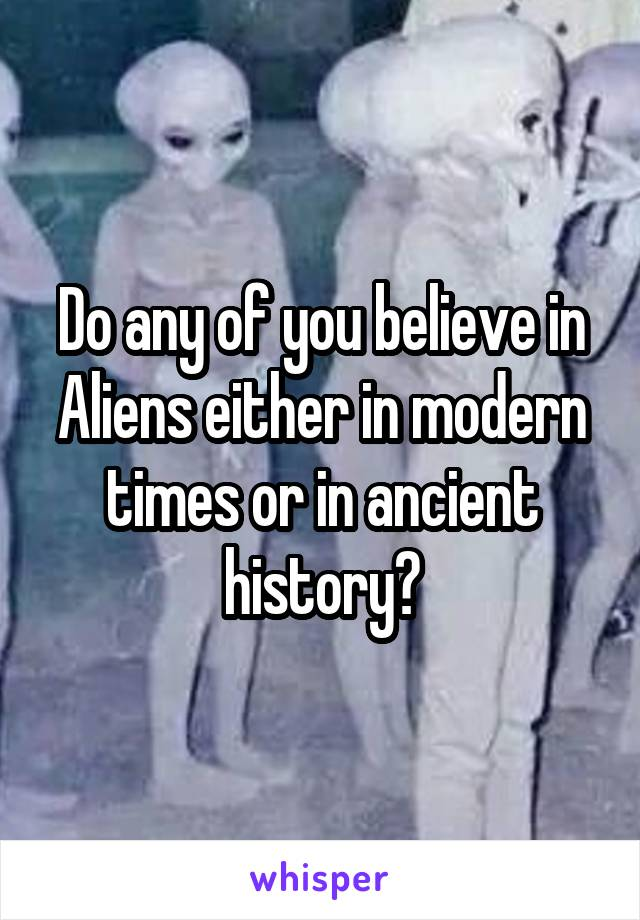 Do any of you believe in Aliens either in modern times or in ancient history?