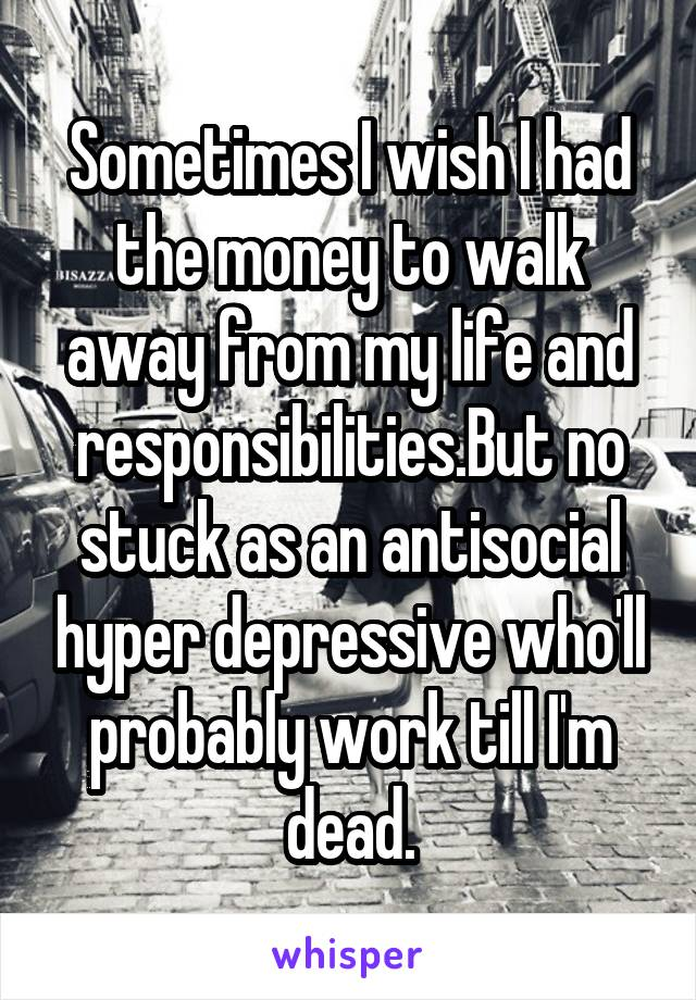 Sometimes I wish I had the money to walk away from my life and responsibilities.But no stuck as an antisocial hyper depressive who'll probably work till I'm dead.