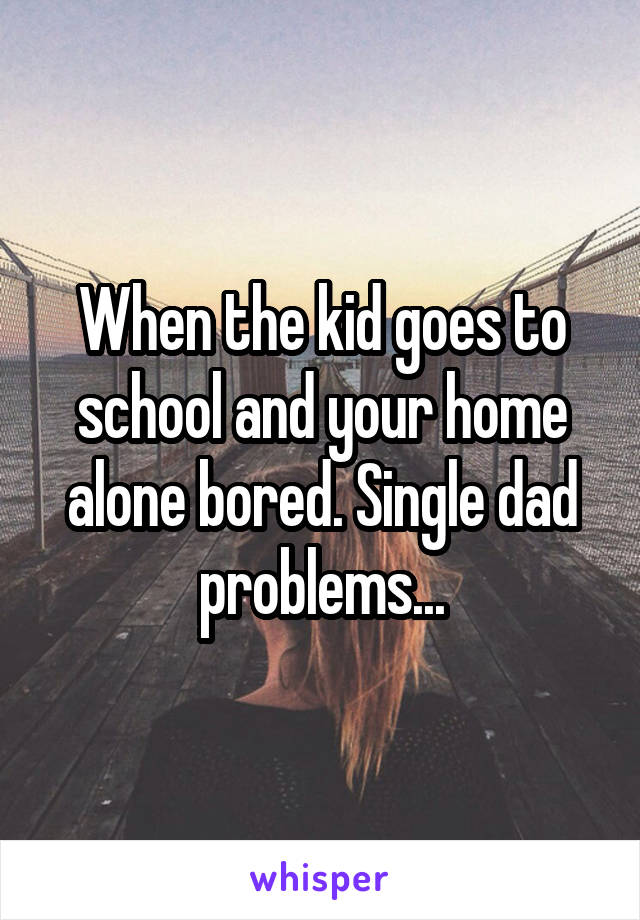 When the kid goes to school and your home alone bored. Single dad problems...