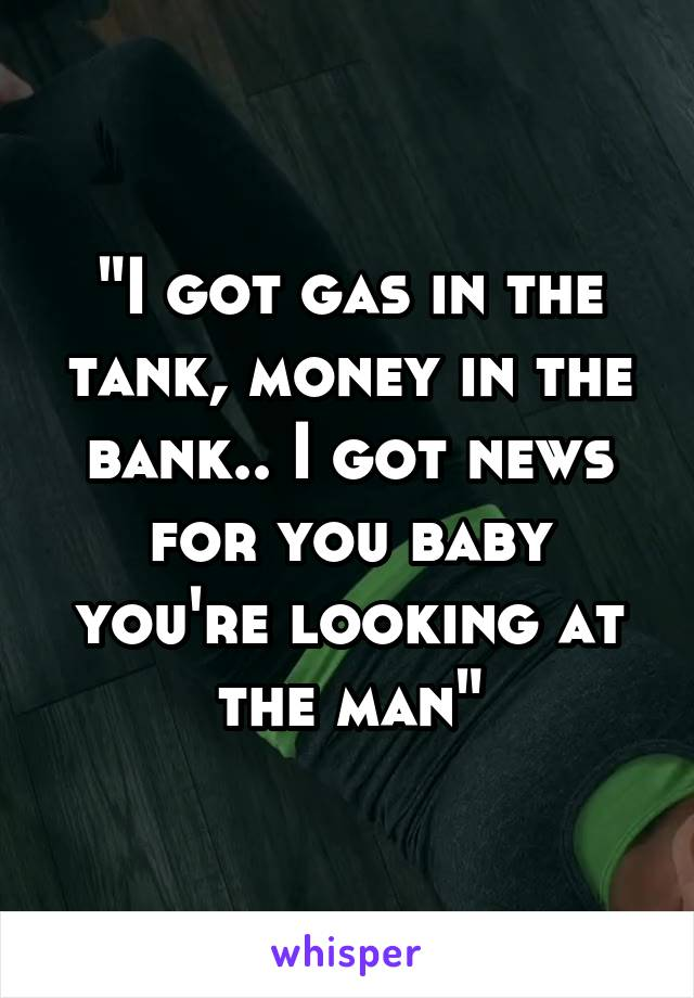 """I got gas in the tank, money in the bank.. I got news for you baby you're looking at the man"""