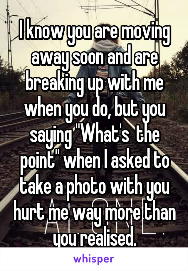 """I know you are moving away soon and are breaking up with me when you do, but you saying """"What's  the point"""" when I asked to take a photo with you hurt me way more than you realised."""