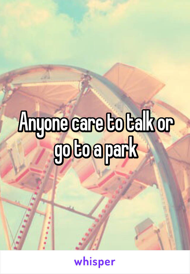 Anyone care to talk or go to a park