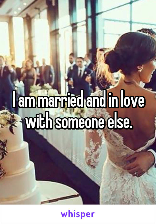 I am married and in love with someone else.